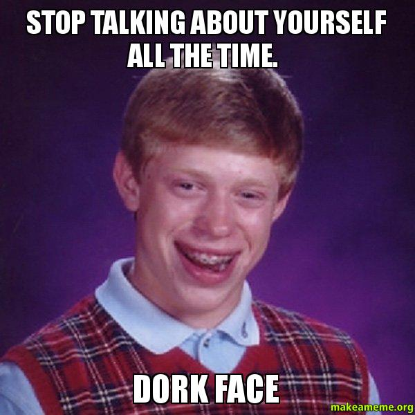Stop talking about 4tv3r4 stop talking about yourself all the time dork face bad luck,Dork Meme