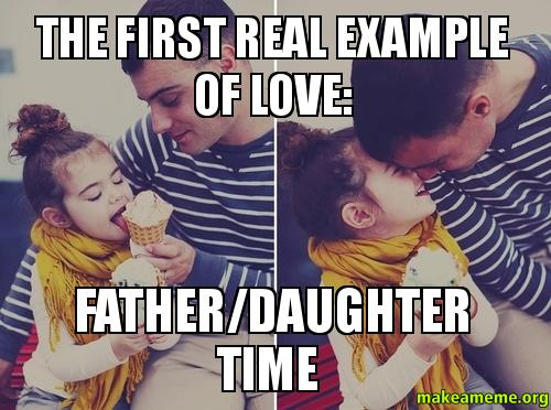 The first real the first real example of love father daughter time make a meme