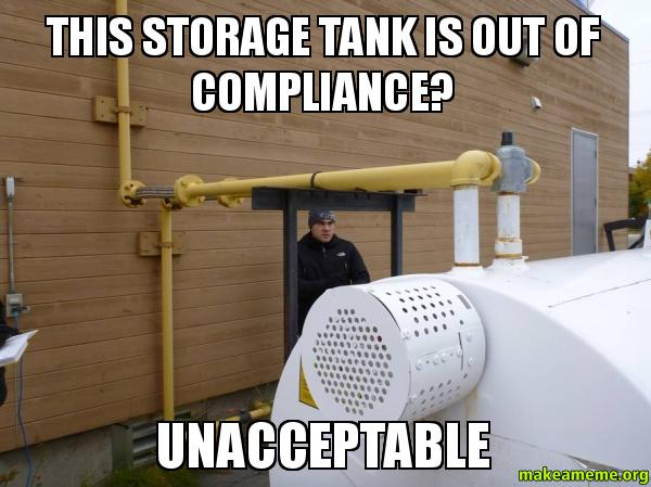 Compliance Meme: This Storage Tank Is Out Of Compliance? UNACCEPTABLE
