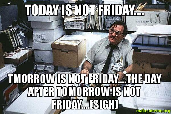 Today is NOT today is not friday tmorrow is not friday the day after