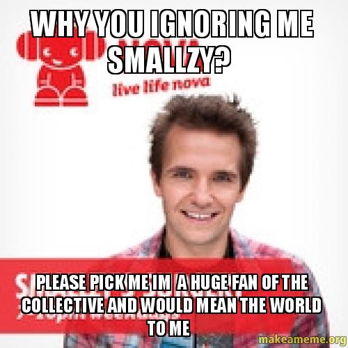 WHY YOU IGNORING ME SMALLZY? PLEASE PICK ME IM A HUGE FAN