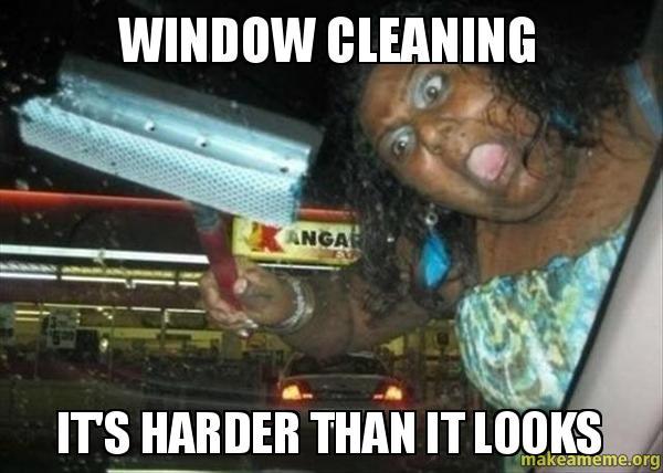 WINDOW CLEANING ITS mfkk04 window cleaning it's harder than it looks make a meme