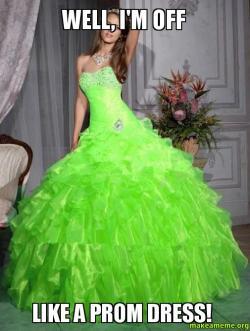 Well, I'm Off Like a Prom Dress!