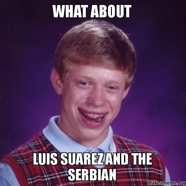 what about luis suarez and the serbian bad luck brian