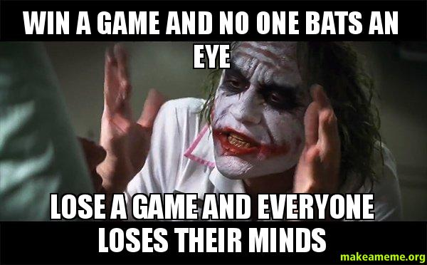 Win a game and no one bats an eye Lose a game and everyone loses their  minds - | Make a Meme
