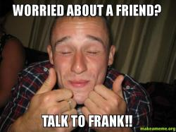 Worried about a worried about a friend? talk to frank!! make a meme
