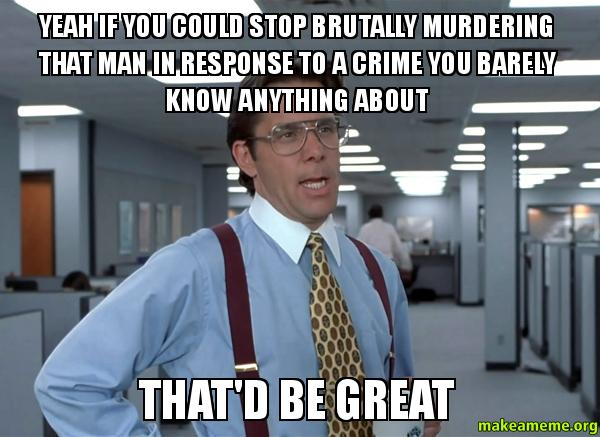 Yeah If You Could Stop Brutally Murdering That Man In