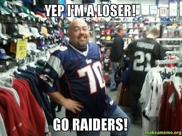 Yep Im a yep i'm a loser! go raiders! make a meme