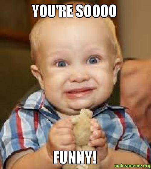 Hilarious You Re Welcome Memes : You re soooo funny make a meme