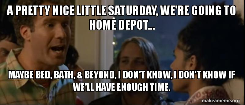 A pretty nice little Saturday, we're going to Home Depot... Maybe ...