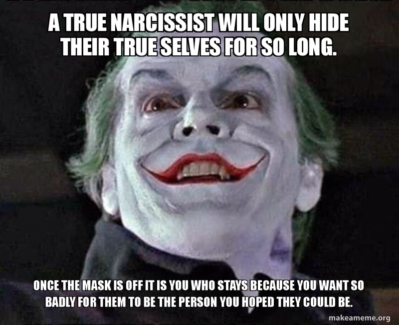 A True Narcissist Will Only Hide Their True Selves For So Long Once The Mask Is Off It Is You Who Stays Because You Want So Badly For Them To Be The