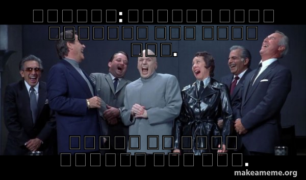 Dr Evil and Henchmen laughing - and then they said meme