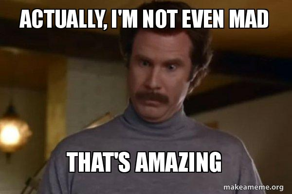 Ron Burgundy I am not even mad or That's amazing (Anchorman) meme