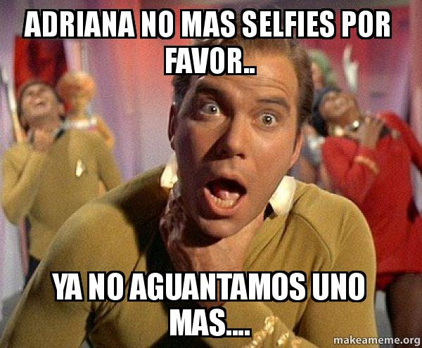 Adriana No Mas Selfies Por Favor Ya No Aguantamos Uno Mas