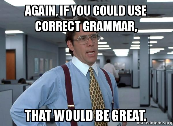 again if you could use correct grammar that would be great that