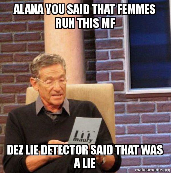 alana you said alana you said that femmes run this mf dez lie detector said that