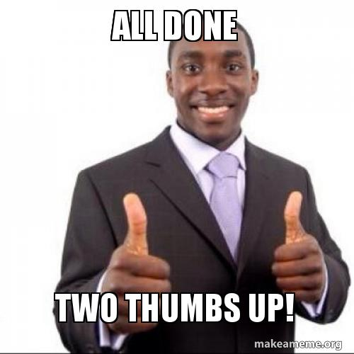 All Done Two Thumbs up! - two thumbs up! | Make a Meme