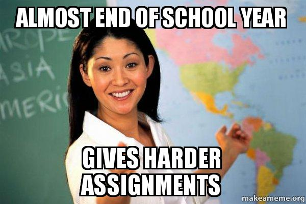 almost end of e967a2 almost end of school year gives harder assignments unhelpful