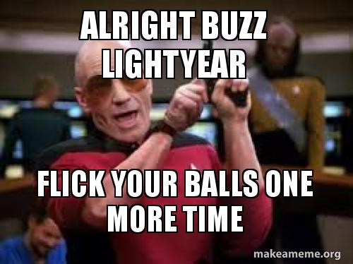 alright buzz lightyear flick your balls one more time | Make