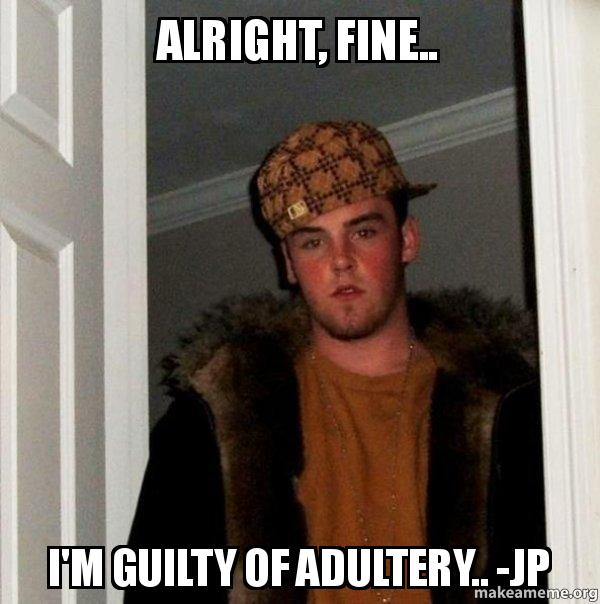 alright fine im alright, fine i'm guilty of adultery jp scumbag steve