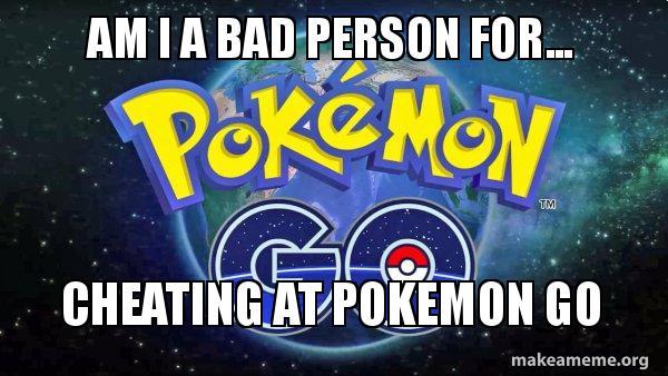 Am I A Bad Person For Cheating At Pokemon Go Pokemon Go Make A Meme