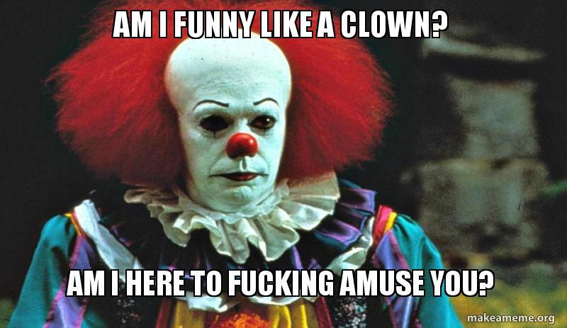 am i funny am i funny like a clown? am i here to fucking amuse you? pennywise