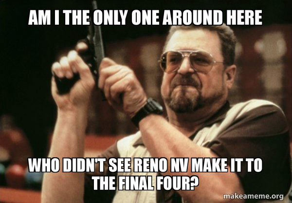 Am I The Only One Around Here Who Didn T See Reno Nv Make It To The Final Four Am I The Only One Make A Meme