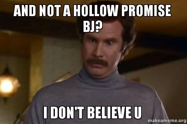 And not a hollow promise bj? I don't believe u - Ron Burgundy I am not ...