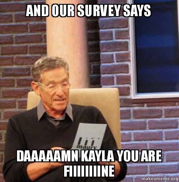 and our survey yt9pkh and our survey says daaaaamn kayla you are fiiiiiiiine maury