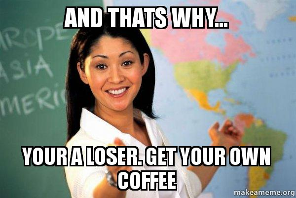 and thats why uqu0tq and thats why your a loser get your own coffee unhelpful high