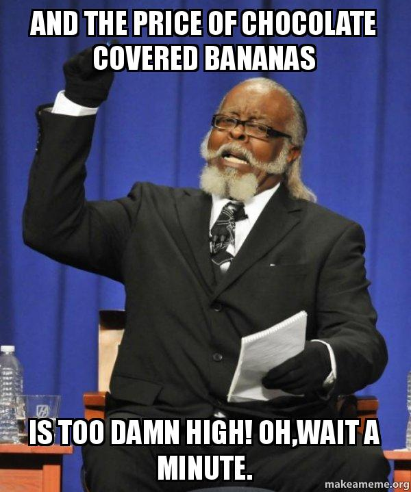 Pricing Meme: AND THE PRICE OF CHOCOLATE COVERED BANANAS IS TOO DAMN
