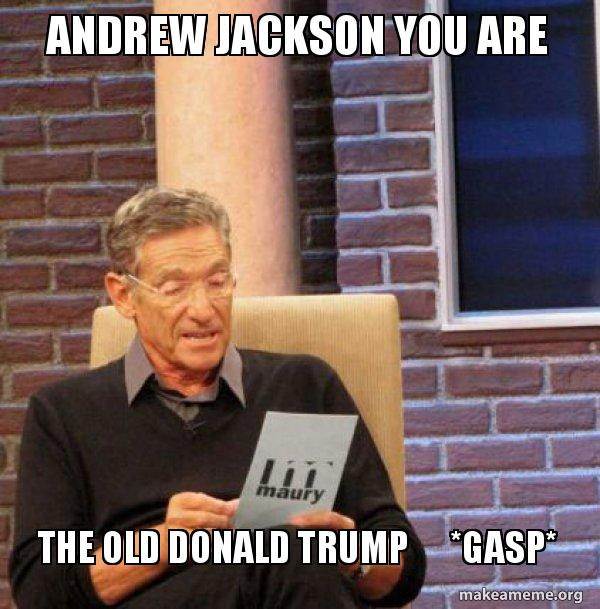 andrew jackson you mvrjl6 andrew jackson you are the old donald trump *gasp* maury povich