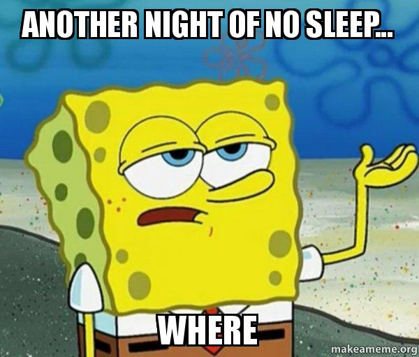 Another night of no sleep    where - Tough Spongebob (I'll have you