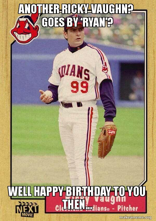 Another Ricky Vaughn Goes By Ryan Well Happy Birthday To You