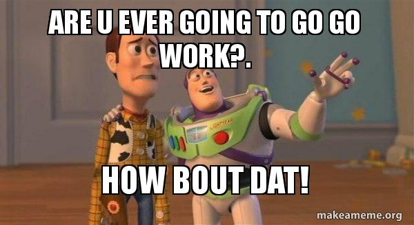 Are u ever going to go go work?  How bout dat! - Buzz and Woody (Toy