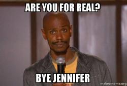 are you for p1755f are you for real? bye jennifer dave chapelle (fucking up) make a