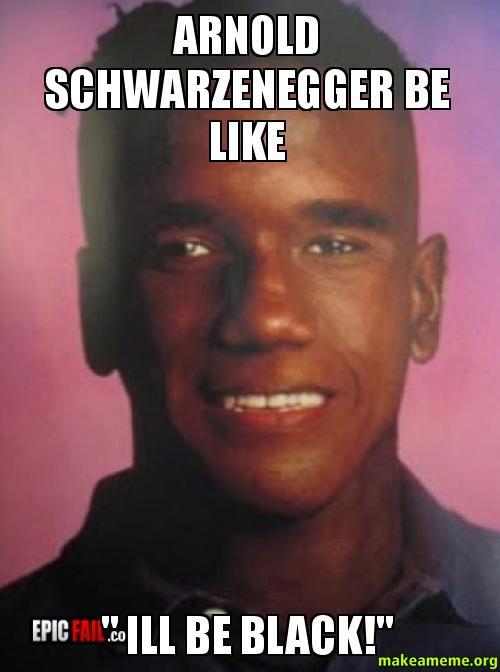 arnold schwarzenegger be arnold schwarzenegger be like \