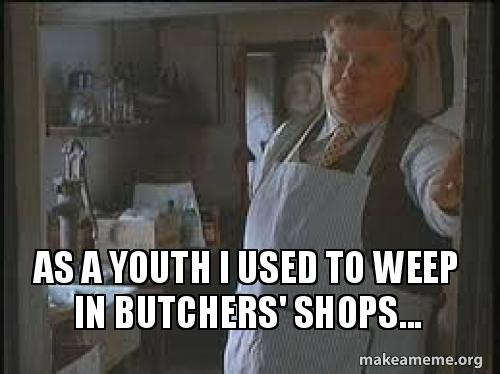 As a youth i used to weep in butchers shops