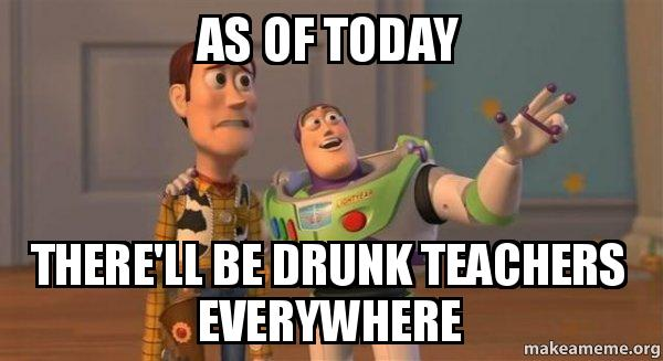 as of today dc9yhr as of today there'll be drunk teachers everywhere buzz and woody,Drunk Teacher Meme