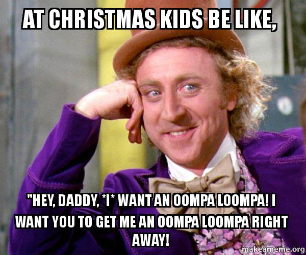 Christmas Memes For Kids.At Christmas Kids Be Like Hey Daddy I Want An Oompa
