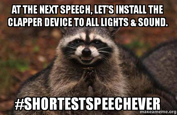 Evil raccoon: At the next speech, let's install the clapper device to all lights and sound.  #shortestspeechever