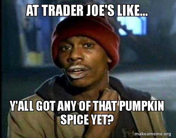 At Trader Joe's like... Y'all got any of that pumpkin spice yet? - Dave  Chappelle Junkie Y'all Got Anymore of   Make a Meme