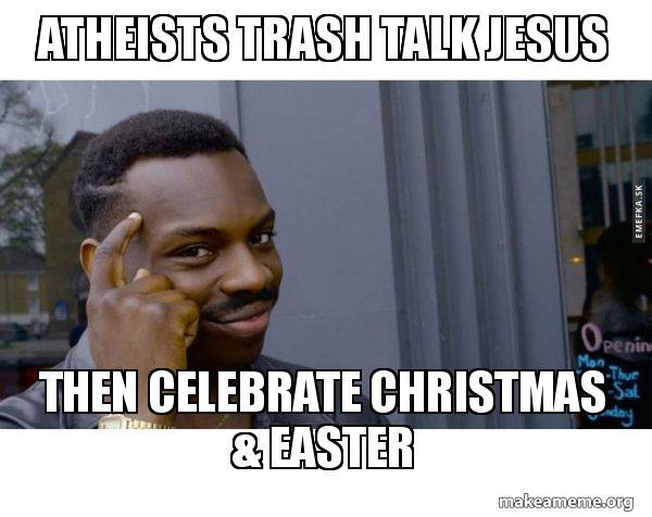 Atheists Trash Talk Jesus Then Celebrate Christmas Easter Make