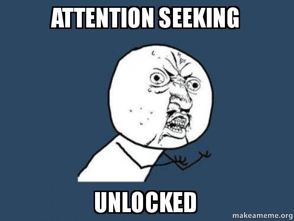 Attention seeking unlocked - Y U No | Make a Meme