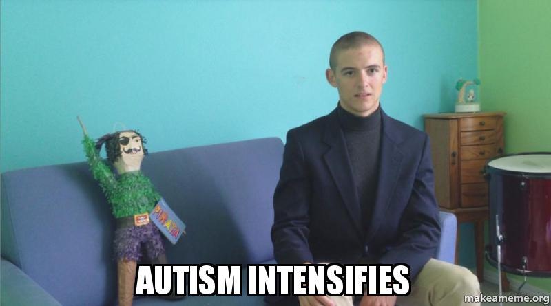 autism intensifies j8ozq5 autism intensifies make a meme