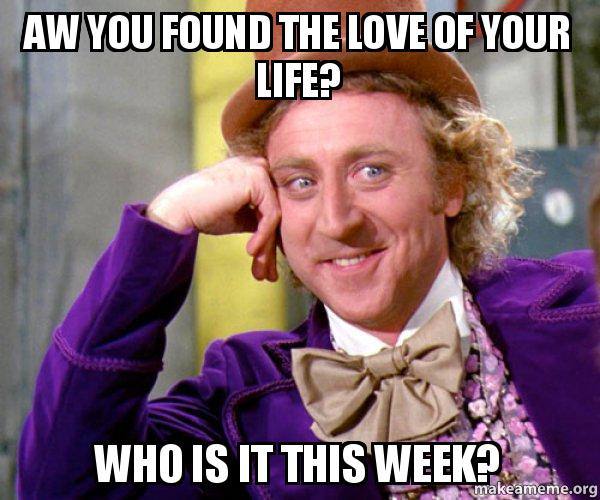 Aw You Found The Love Of Your Life Who Is It This Week Willy