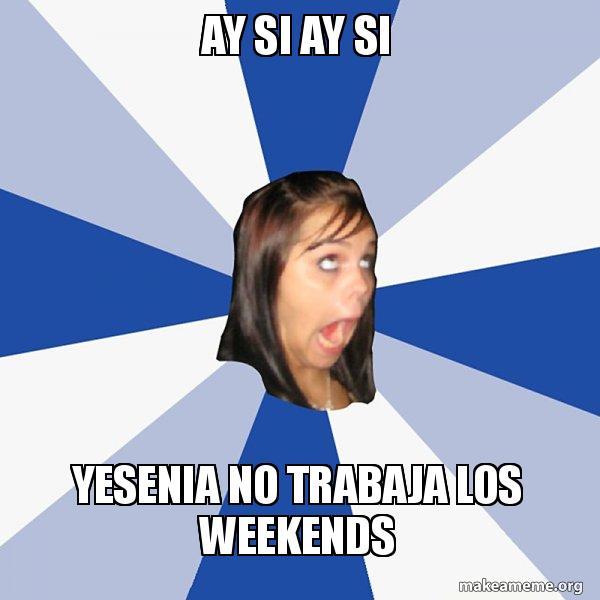 Ay Si Ay Si Yesenia No Trabaja Los Weekends Annoying Facebook Girl