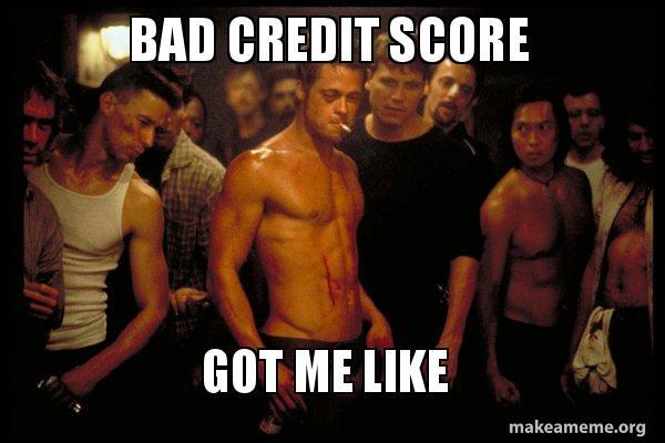 bad credit score bad credit score got me like fighting for my score make a meme