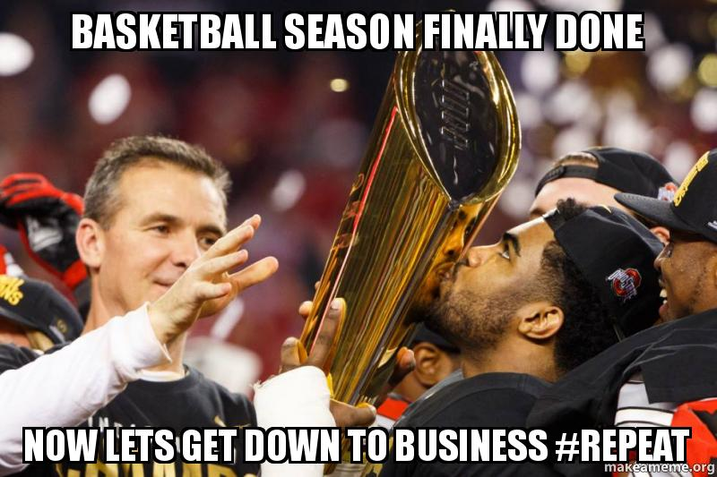 basketball season finally basketball season finally done now lets get down to business,Get Down Business Meme