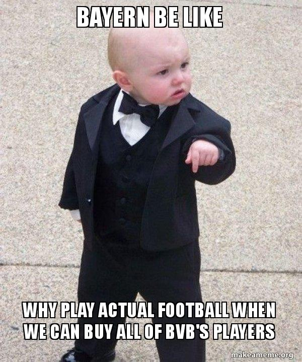 Bayern Be Like Why Play Actual Football When We Can Buy All Of Bvb S Players Godfather Baby Make A Meme